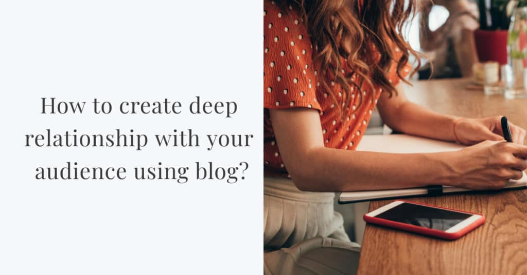 How to create deep relationship with your audience using blog-